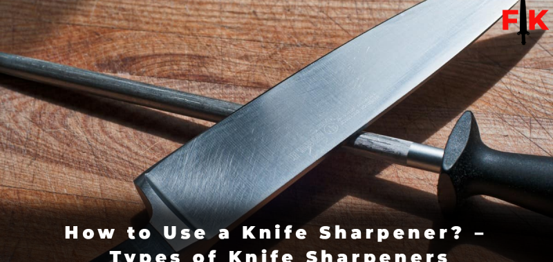 How to Use a Knife Sharpener – Types of Knife Sharpeners